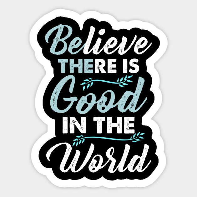 Believe good in the world Funny Cute Unique Best Graphic Image Humor Retro  Pun Quotes Sayings Memes Slogan Statemtent Gift Idea Mug Sticker Hoodie