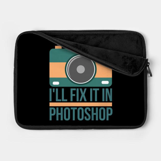 I ll fix it in photoshop