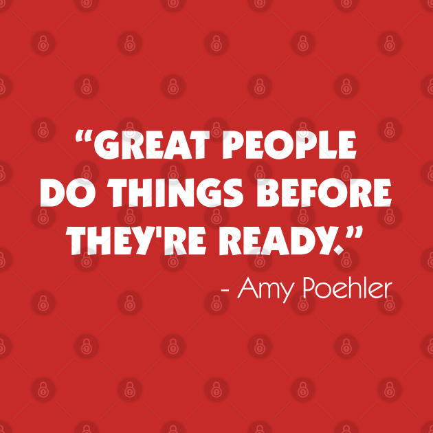Great people do things before they're ready - Amy Poehler (white)