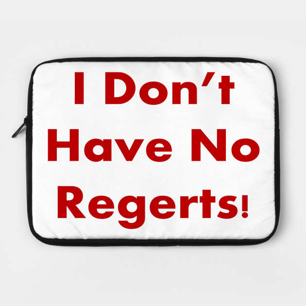 I DON'T HAVE NO REGERTS!