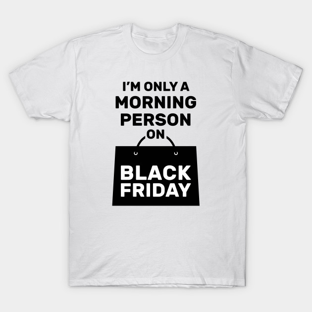 d74c9b7d I'm Only a Morning Person on Black Friday - Black Friday - T-Shirt ...