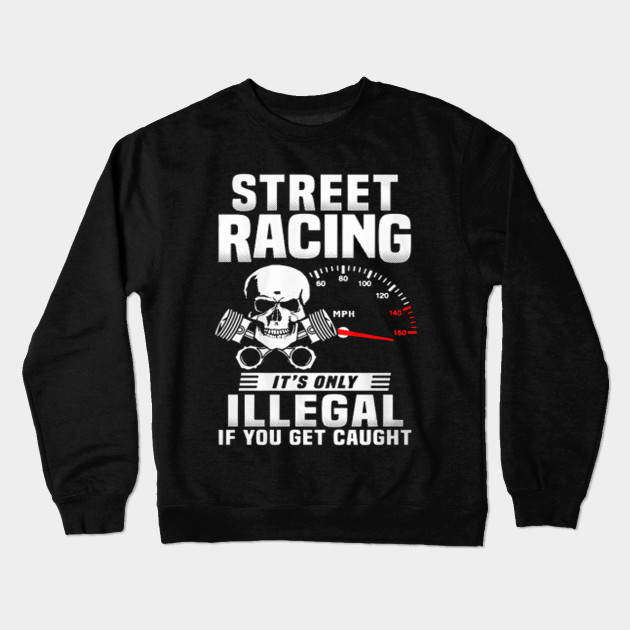 f2c484803 Street racing it's only illegal if you get caught - T-shirts & Hoodies  Crewneck Sweatshirt