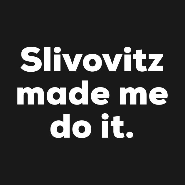Slivovitz made me do it.