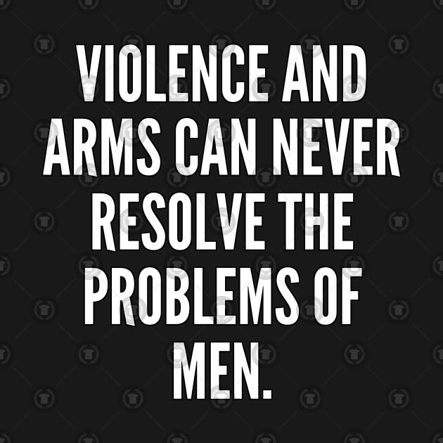 Violence and arms can never resolve the problems of men