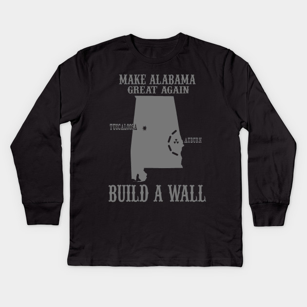 7f1b92aa0f Make Alabama Great Again - Build A Wall Alabama Auburn Kids Long Sleeve T- Shirt