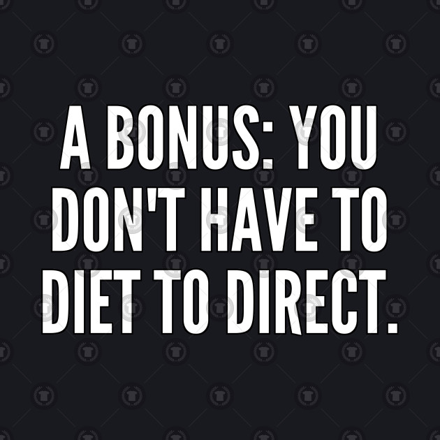 A bonus You don t have to diet to direct