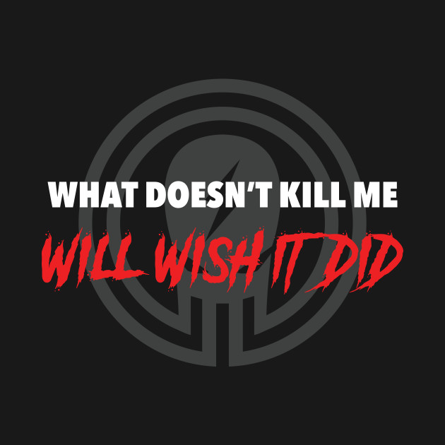 What doesn't kill me...