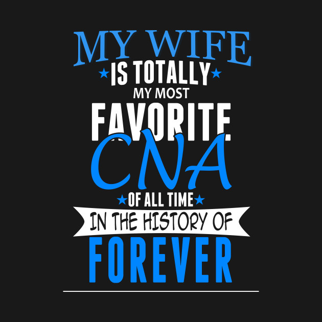 My Wife Is Totally My Most Favorite CNA Of All Time In The History Of Forever – Funny T