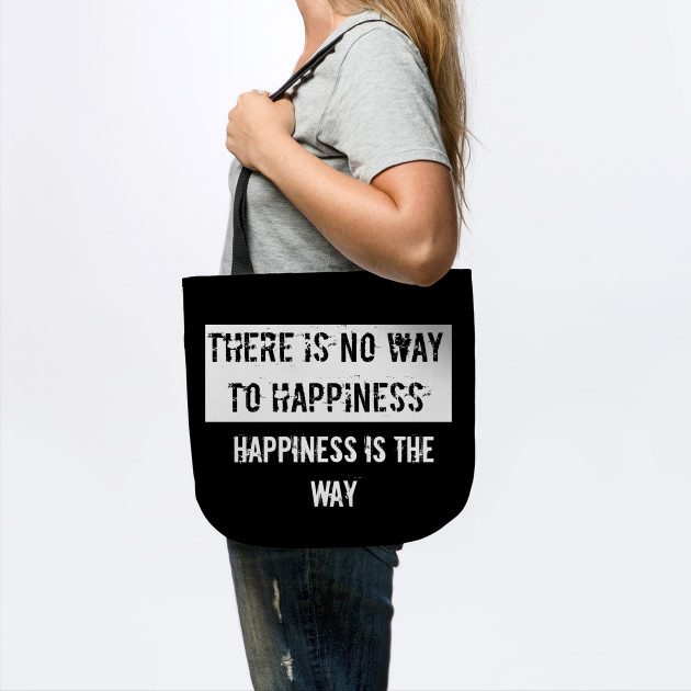 There is no way to happiness Happiness is the way