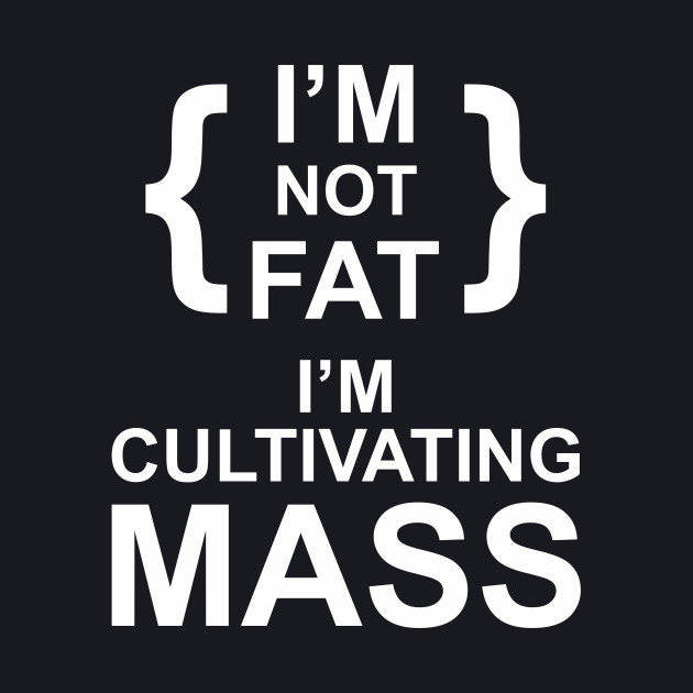 i'm not fat i'm cultivating mass