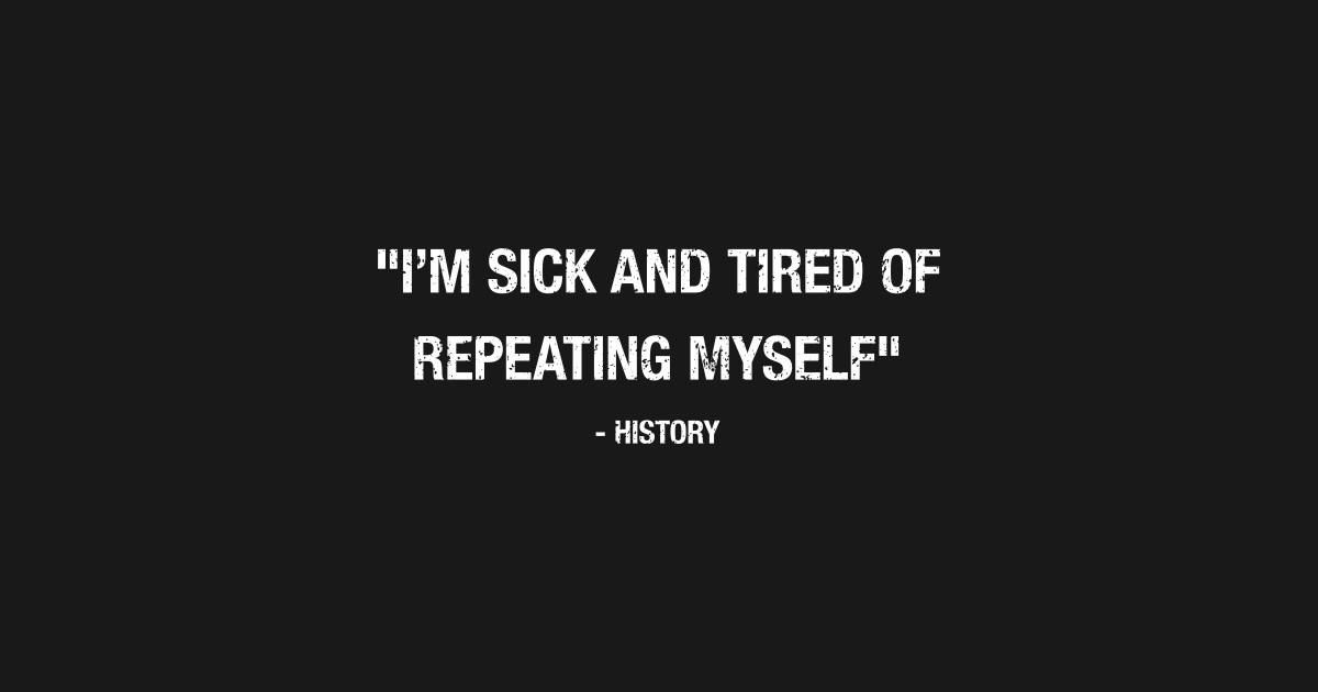 Funny History Quote I'm TIred Of Repeating Myself