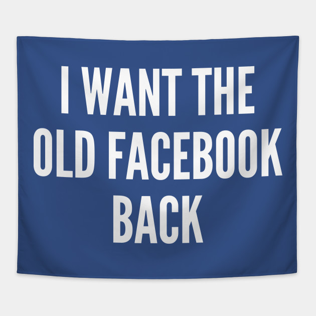 Meme - I Want The Old Facebook Back - Funny Joke Statement Humor Slogan  Quotes Saying Awesome Cute