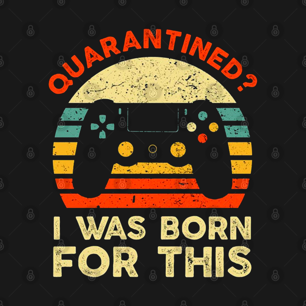 I Was Born For This Shirt Funny Quarantined Gaming