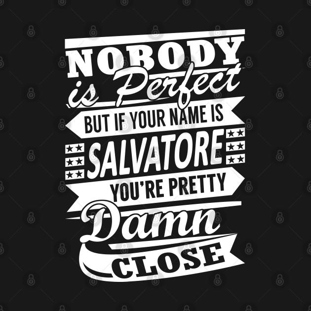Nobody is Perfect SALVATORE Pretty Damn Close