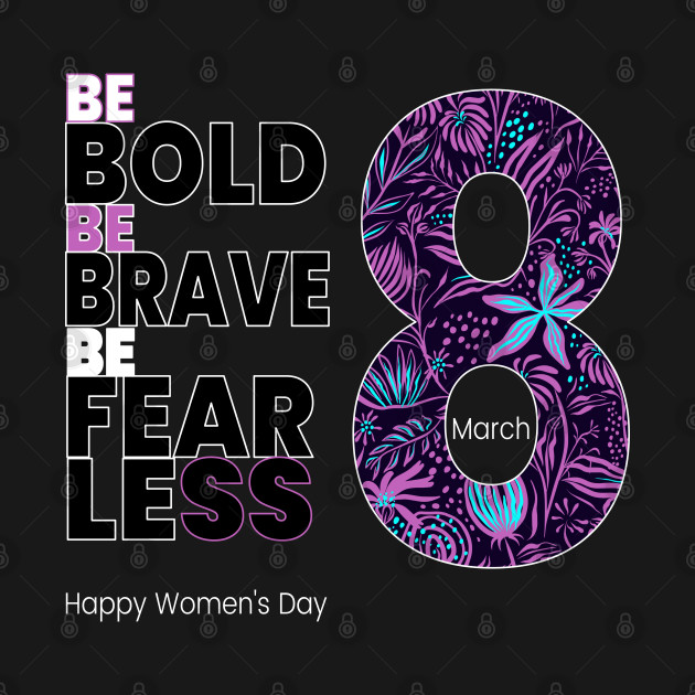 Be Bold Be Brave be Fearless Happy Women's Day