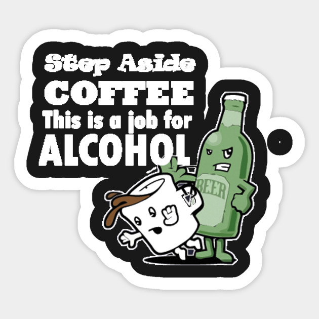 f036981d1 Step aside coffee job for alcohol - Coffee - Sticker | TeePublic