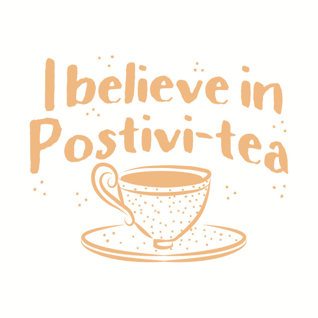 I believe in positivi-tea