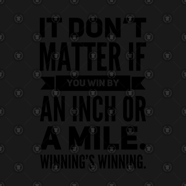 It Don't Matter If You Win By an Inch or a Mile. Winning's Winning.