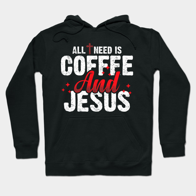 ALL I NEED IS COFFEE  AND  JESUS Hoodie
