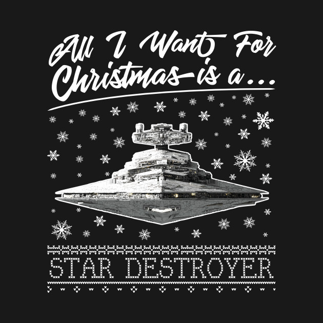 All I Want For Christmas Is A Star Destroyer Star Wars