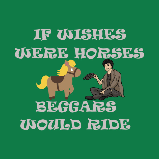 if wishes were horses then beggars would ride