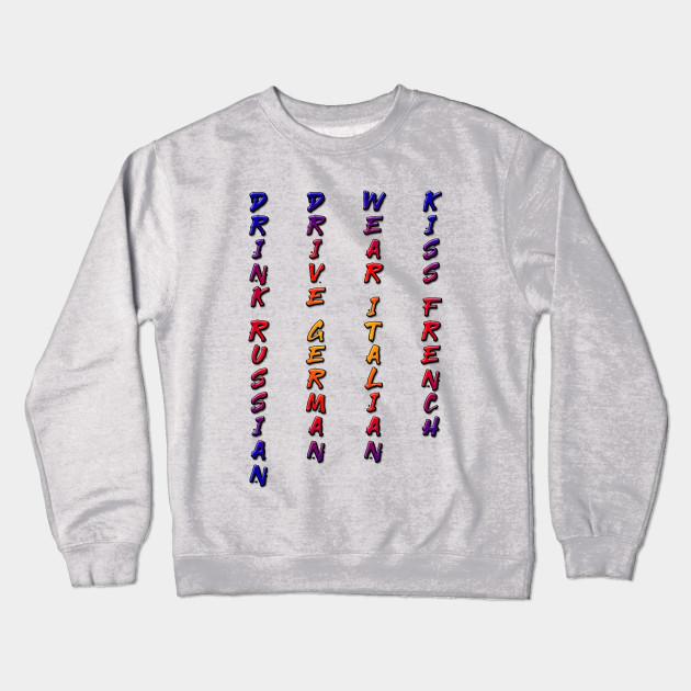30f0ab4d9 Drink Russian, Drive German, Wear Italian, Kiss French Crewneck Sweatshirt