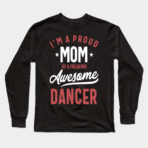 Long Sleeve Shirt Proud Dancer Mom Tee Shirt Design