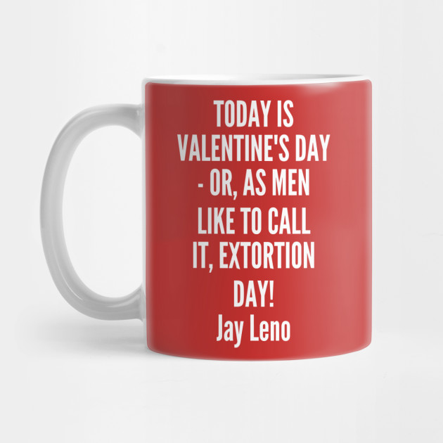 valentinesday - Jay Leno - Today is Valentine s Day or as men like to call it Extortion Day Mug