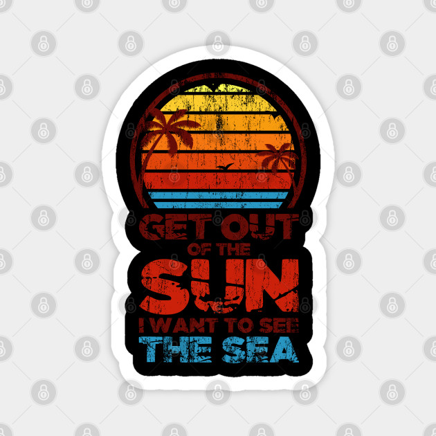 Get Out Of The Sun I Want To See The Sea Ocean Beach Holiday Vacation Gift