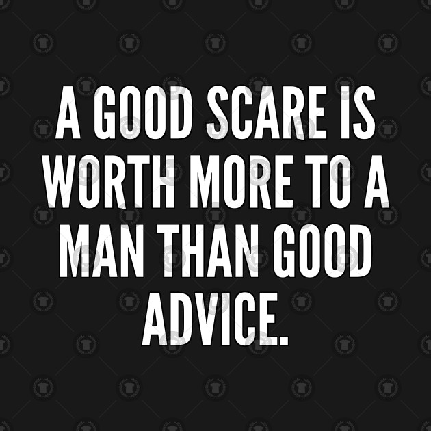 A good scare is worth more to a man than good advice