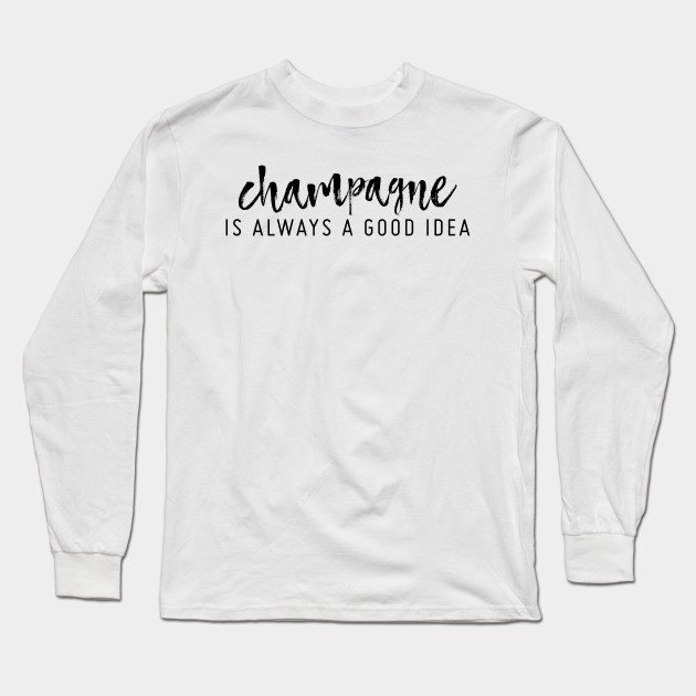 Champagne Is Always A Good Idea Champagne Long Sleeve T Shirt