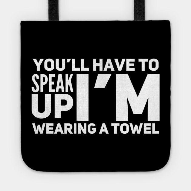 You'll have to speak up I'm wearing a towel
