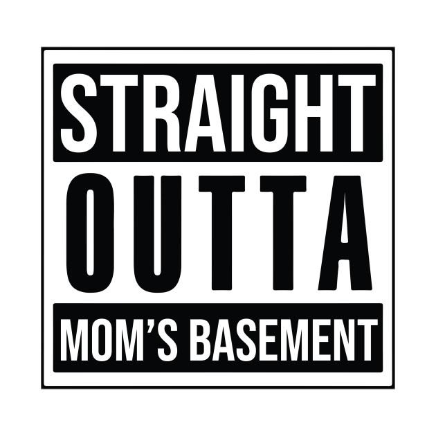 STRAIGHT OUTTA MOM'S BASEMENT