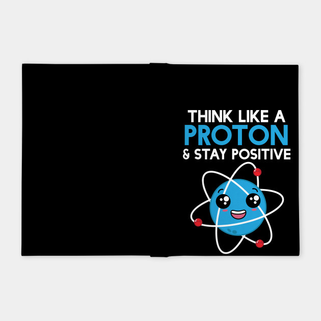 Think Like A Proton And Stay Positive Funny Science Funny Science Quotes Notebook Teepublic