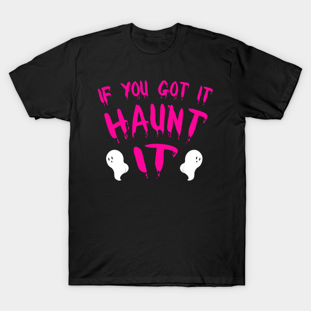 If You Got It Haunt It Funny Sassy Ghost Halloween Pun T-Shirt