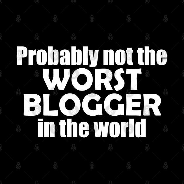 Probably not the worst blogger in the world