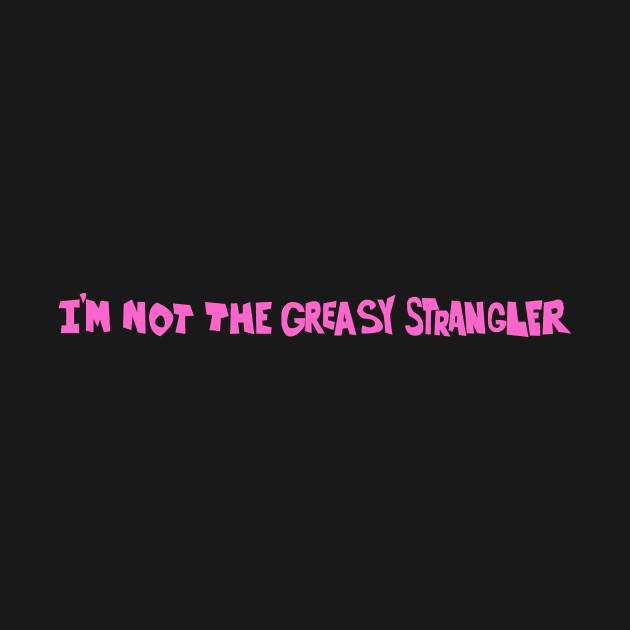 I'm not the Greasy Strangler