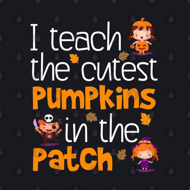 I Teach The Cutest Pumpkins Teacher Halloween