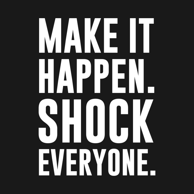 Make It Happen >> Make It Happen Shock Everyone Motivational T Shirt Shock T Shirt