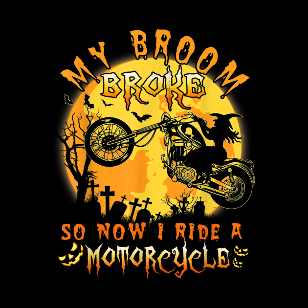 My Broom Broke So Now I Ride A Motorcycle Halloween Gift Tee T-Shirt