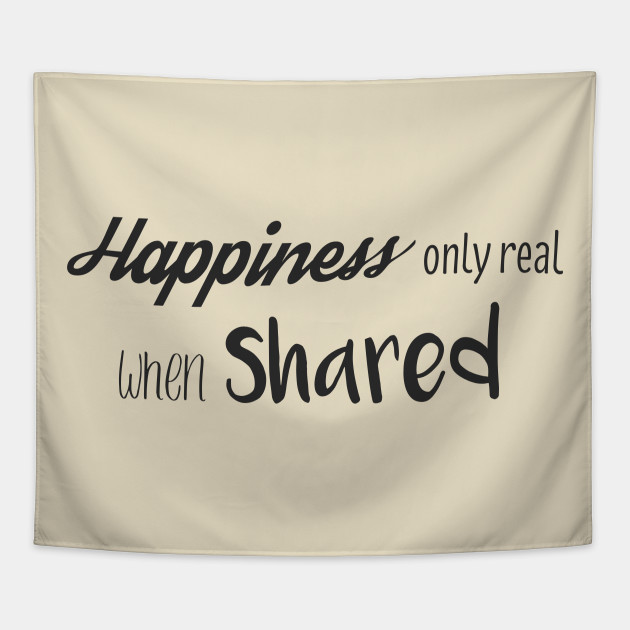 Happiness Only Real When Shared Into The Wild Tapestry Teepublic