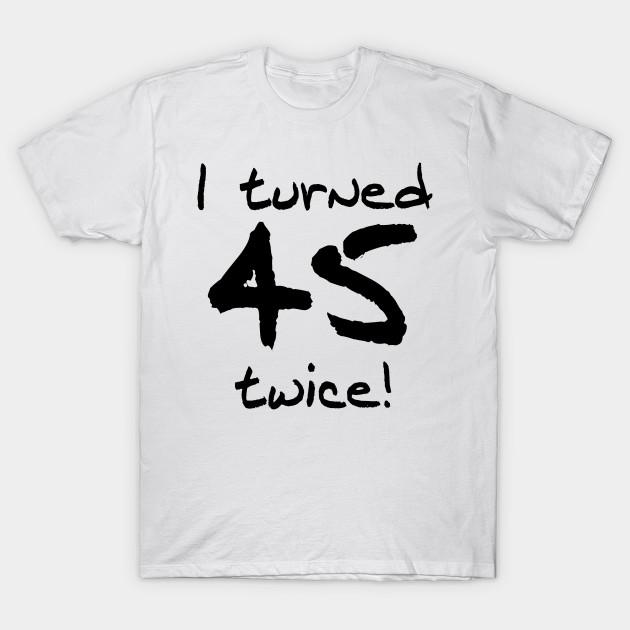 I Turned 45 Twice 90th Birthday T Shirt