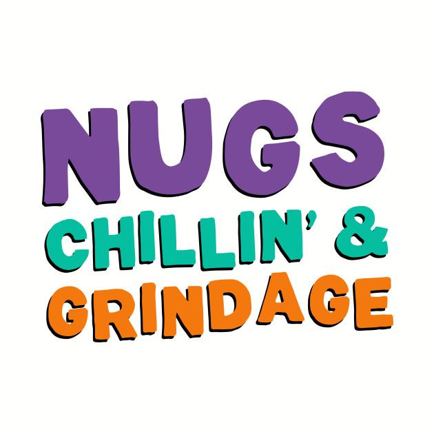 Nugs, Chillin', & Grindage