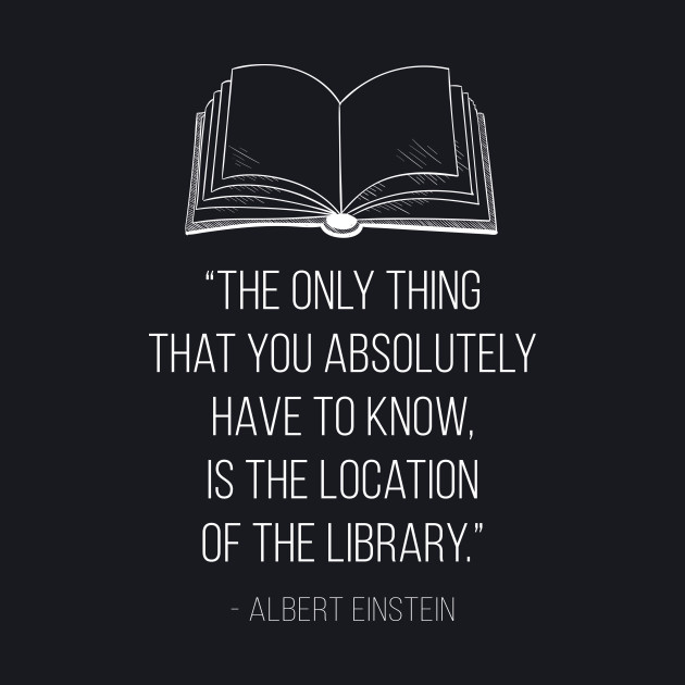 The only thing that you absolutely have to know is the location of the library Inspirational quote by Albert Einstein