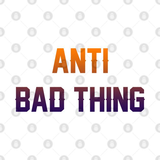 anti bad thing
