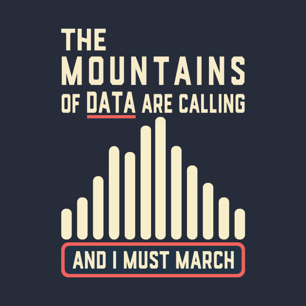 The Mountains of Data are Calling and I Must March