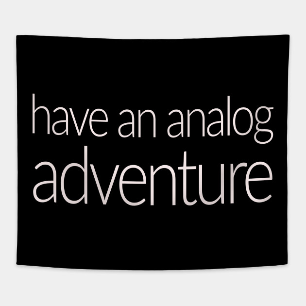 Have an Analog Adventure