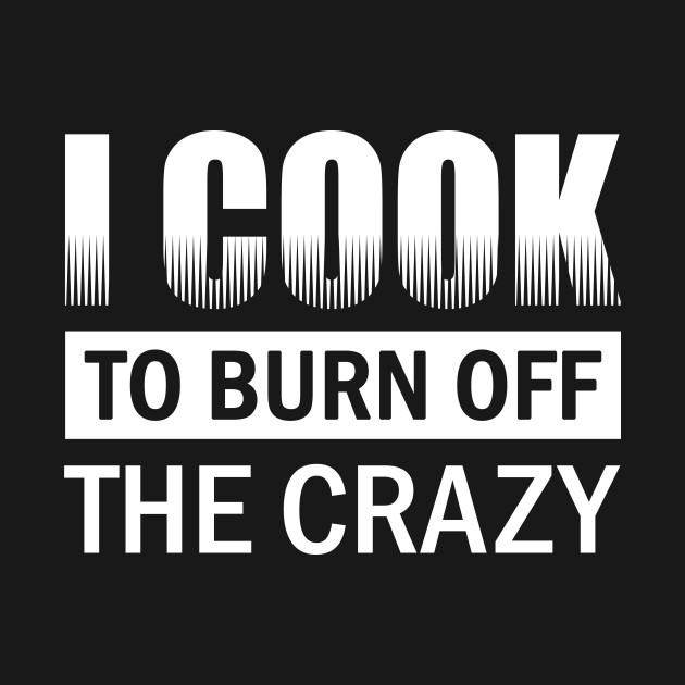 I Cook To Burn Off All The Crazy