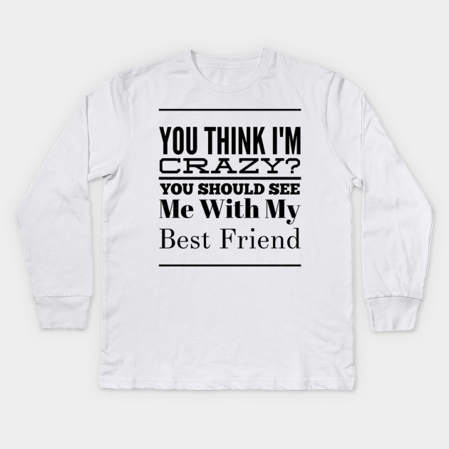b570b3fa Best Friend Gift You Think I'm Crazy Friendship Kids Long Sleeve T-Shirt