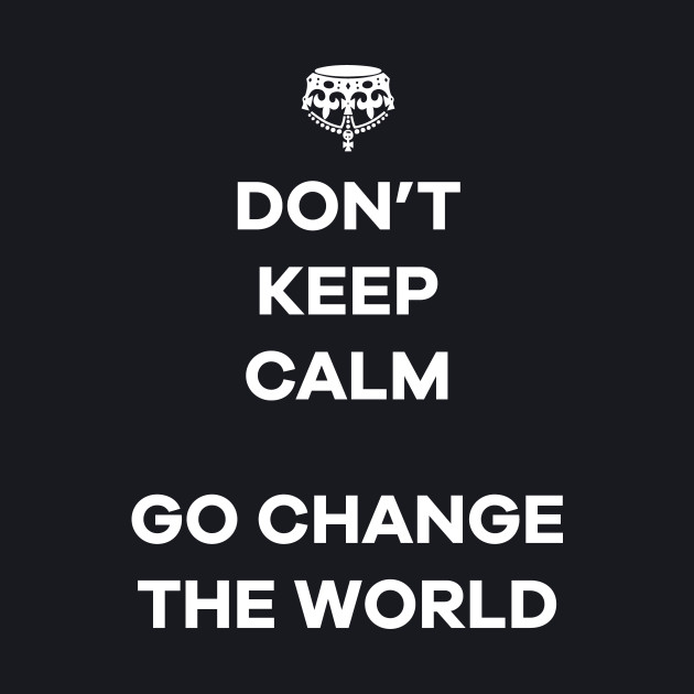 Dont Keep Calm Go Change The World